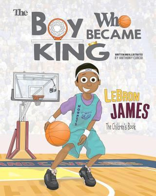 Cover image for The Boy Who Became King : LeBron James, The Children's Book